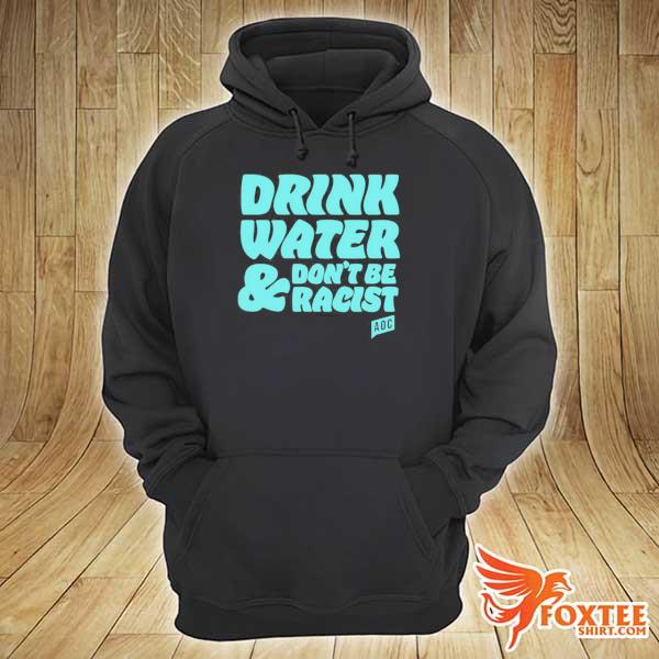 Original aoc drink water and don't be racist s hoodie