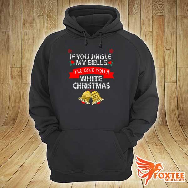 Original if you jingle my bells i'll give you a white christmas sweats hoodie