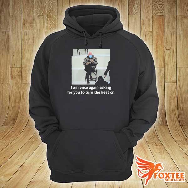Bernie sanders I am once again asking for you to turn the heat on 2021 s hoodie