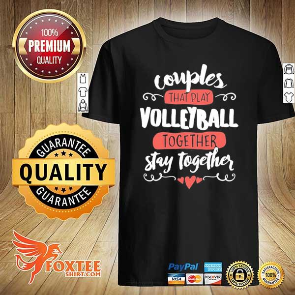 Couples That Play Volleyball Together Stay Together Shirt