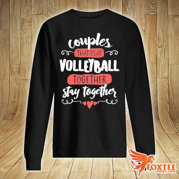 Couples That Play Volleyball Together Stay Together Shirt sweater