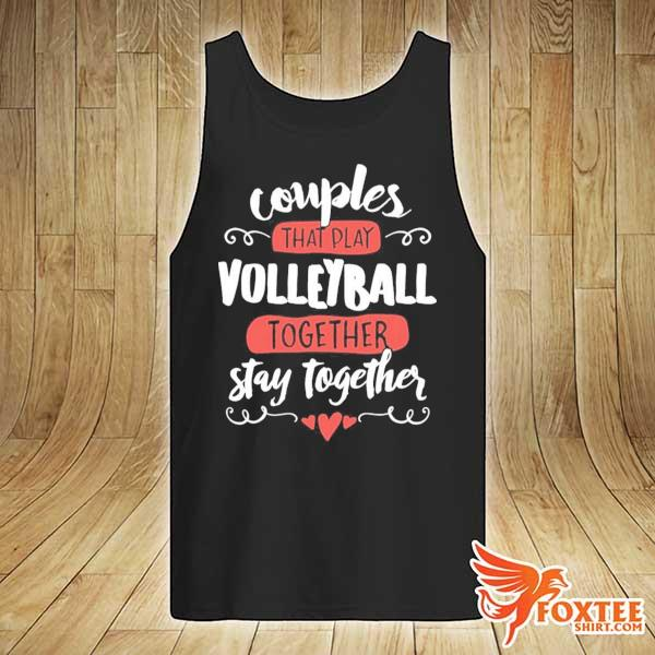 Couples That Play Volleyball Together Stay Together Shirt tank-top