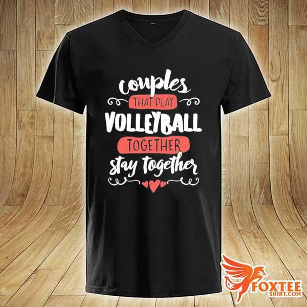 Couples That Play Volleyball Together Stay Together Shirt v-neck