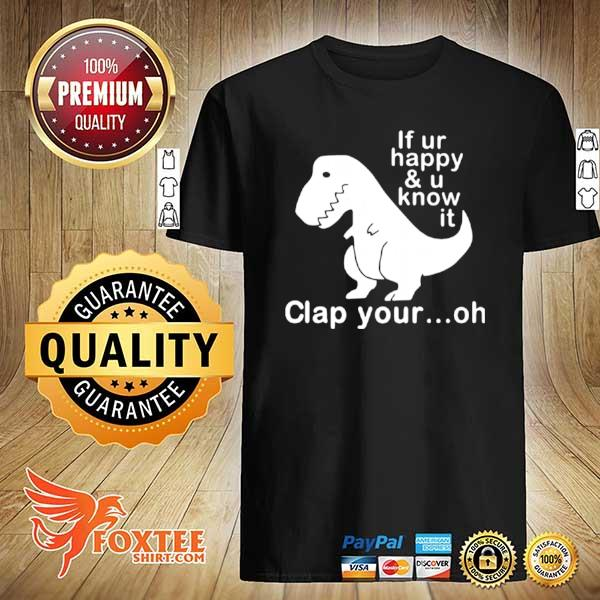 Dinosaur If Ur Happy And U Know It Clap Your Oh shirt