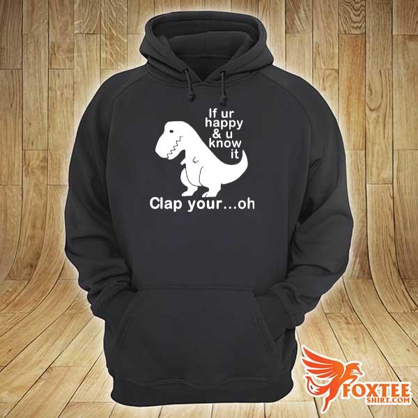 Dinosaur If Ur Happy And U Know It Clap Your Oh s hoodie