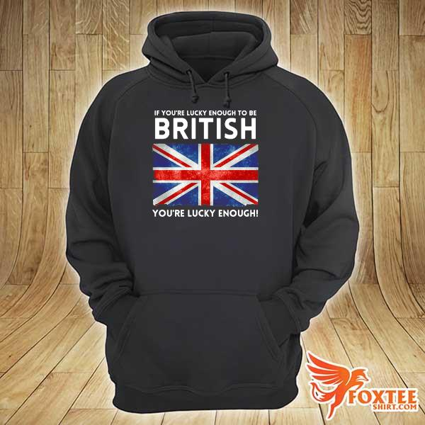 England Flag If You're Lucky Enough To Be British You're Lucky Enough s hoodie