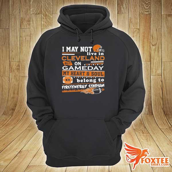 I may not live in cleveland browns but on gameday my heart and soul belong to firstenergy stadium s hoodie